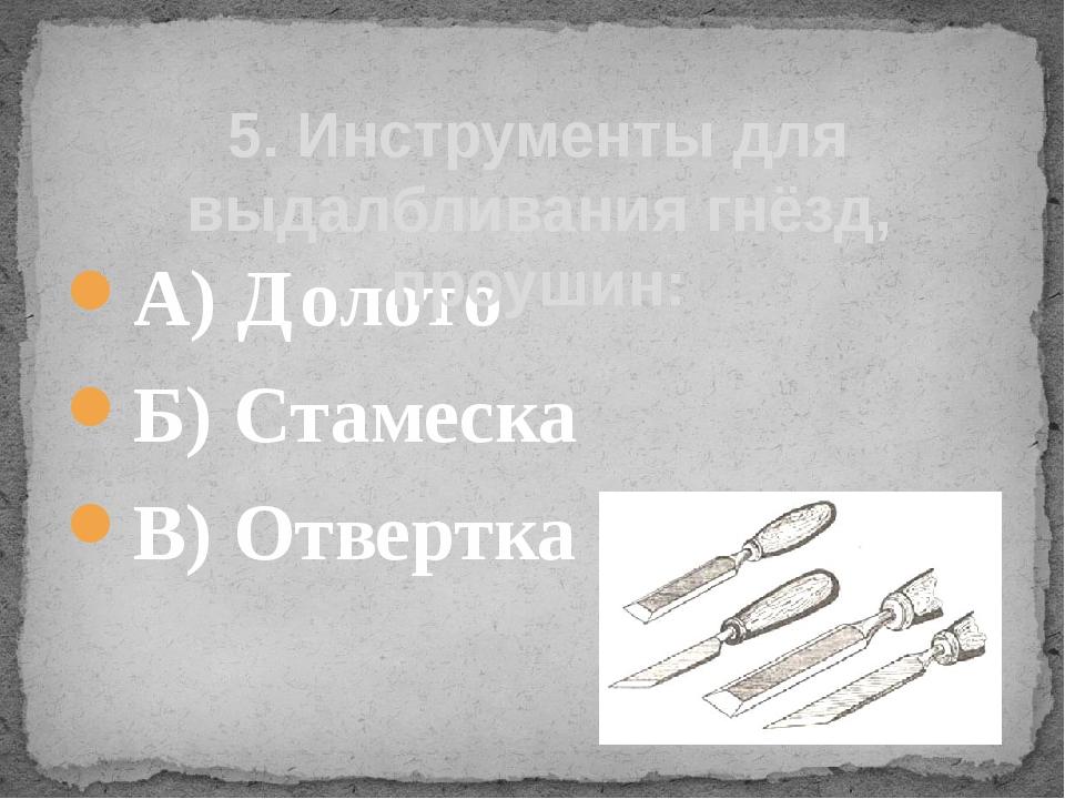 А) Долото Б) Стамеска В) Отвертка 5. Инструменты для выдалбливания гнёзд, про...