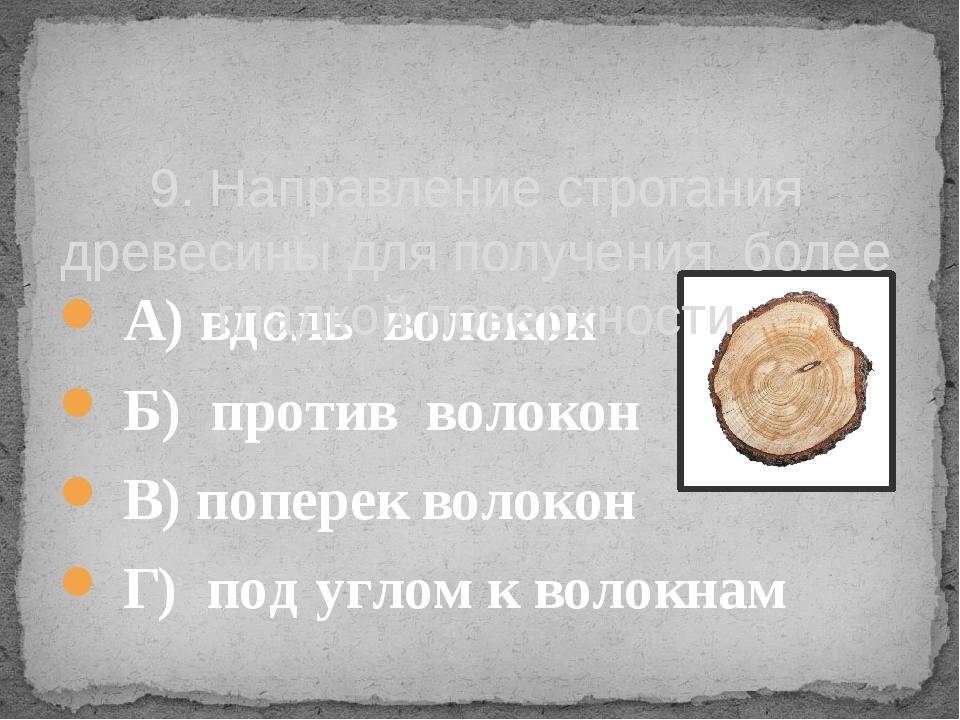 А) вдоль волокон    Б) против волокон В) поперек волокон     Г) ...