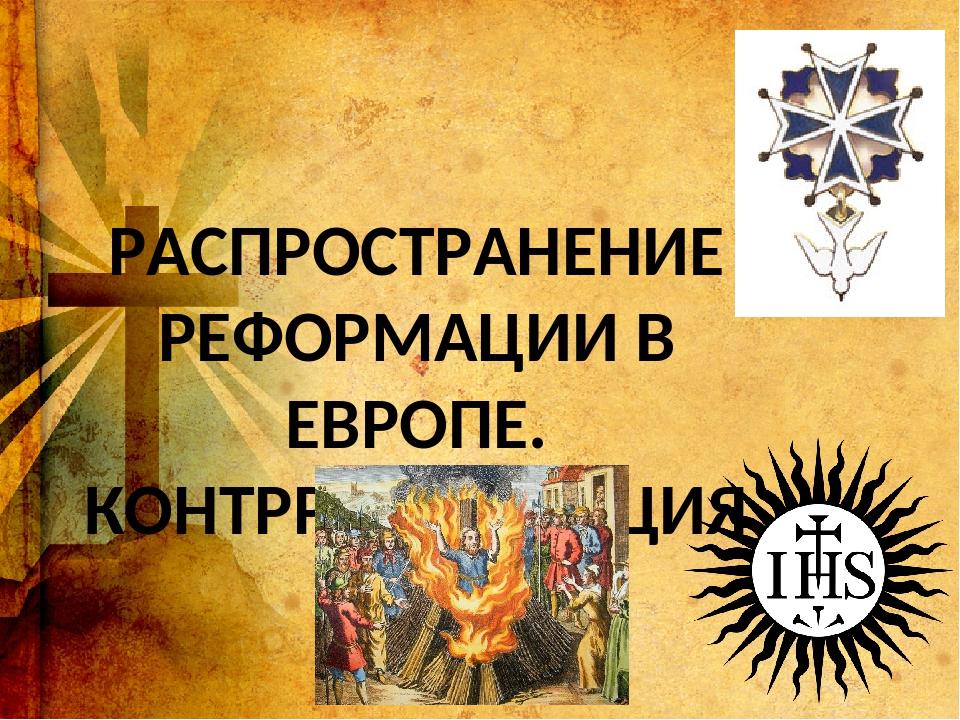 РАСПРОСТРАНЕНИЕ РЕФОРМАЦИИ В ЕВРОПЕ. КОНТРРЕФОРМАЦИЯ