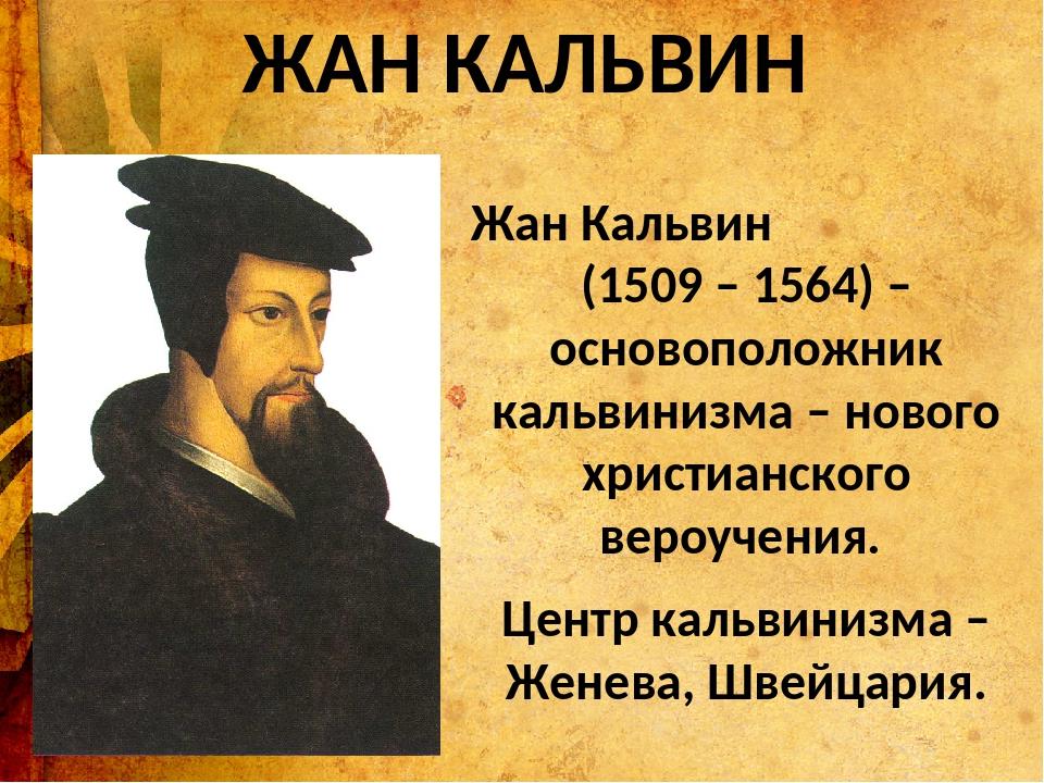 ЖАН КАЛЬВИН Жан Кальвин (1509 – 1564) – основоположник кальвинизма – нового х...