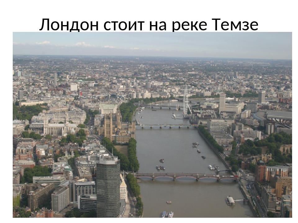 Лондон стоит на реке Темзе