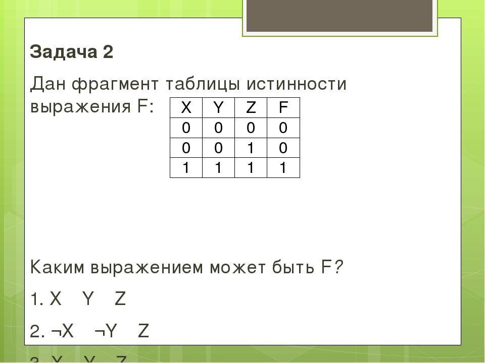 Задача 2 Дан фрагмент таблицы истинности выражения F: Каким выражением может...
