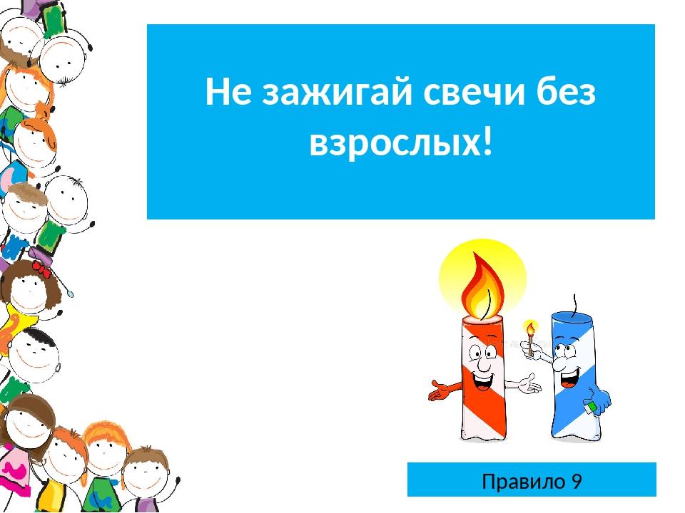 Правило 9 Не зажигай свечи безвзрослых!