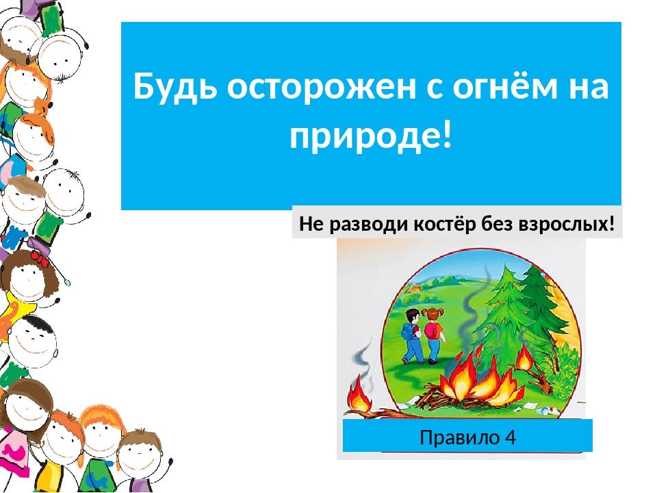 Правило 4 Не разводи костёр без взрослых! Будь осторожен с огнём на природе!