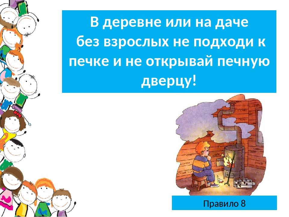 Правило 8 В деревне или на даче без взрослых не подходи к печке и не открывай...