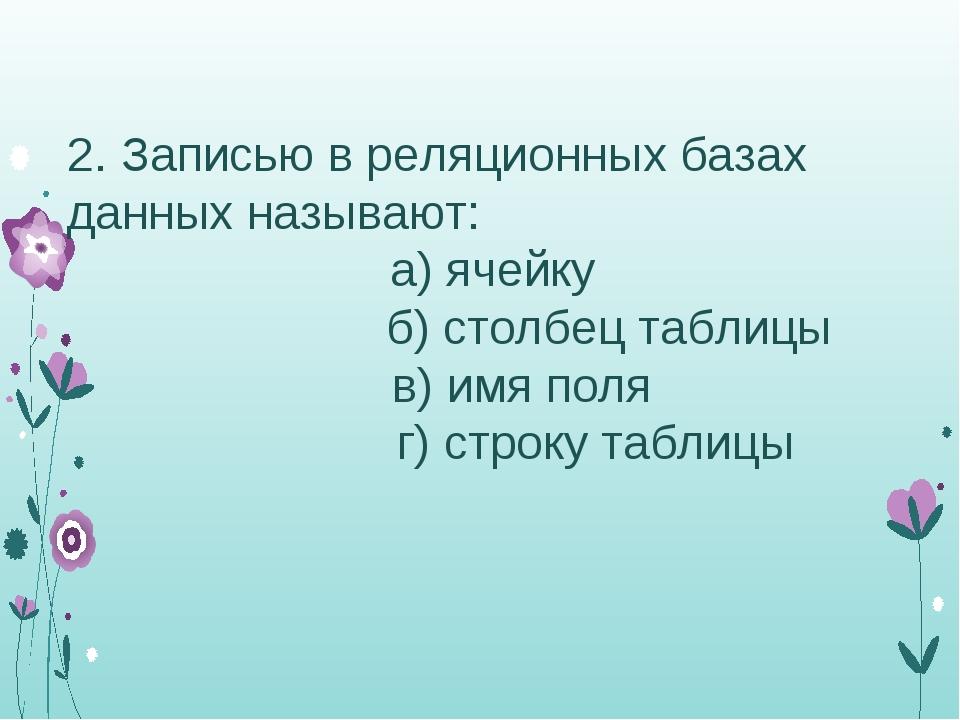 Записью в реляционных базах данных называют: а) ячейку б) столбец таблицы в...