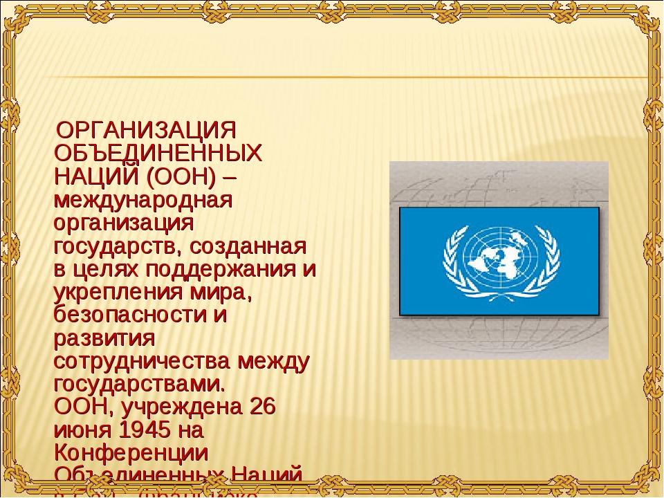 ОРГАНИЗАЦИЯ ОБЪЕДИНЕННЫХ НАЦИЙ (ООН) – международная организация государств,...