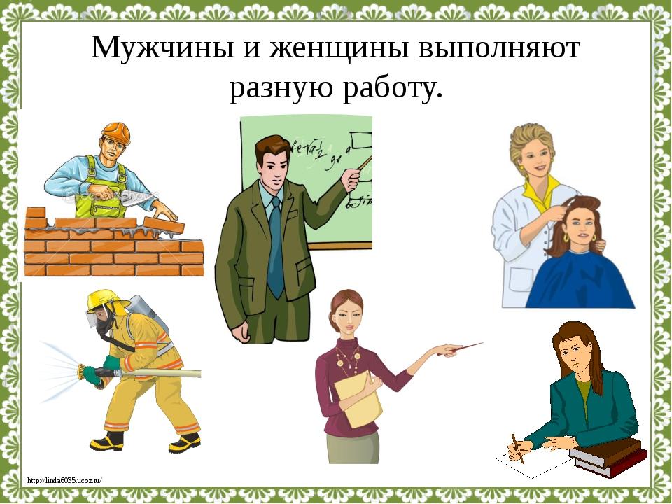 Мужчины и женщины выполняют разную работу. http://linda6035.ucoz.ru/