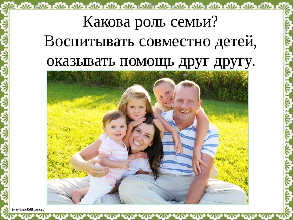 Какова роль семьи? Воспитывать совместно детей, оказывать помощь друг другу....