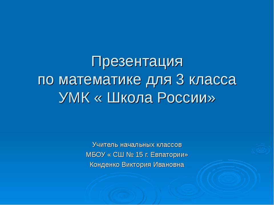 Презентация по математике для 3 класса УМК « Школа России» Учитель начальных...
