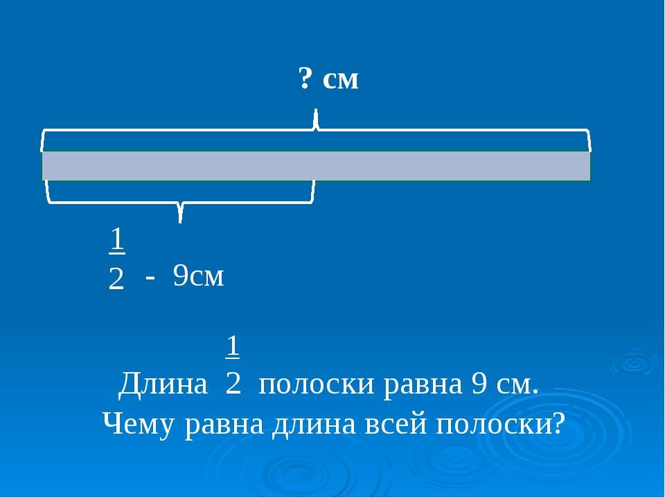 ? см 1 2 - 9см 1 Длина 2 полоски равна 9 см. Чему равна длина всей полоски?