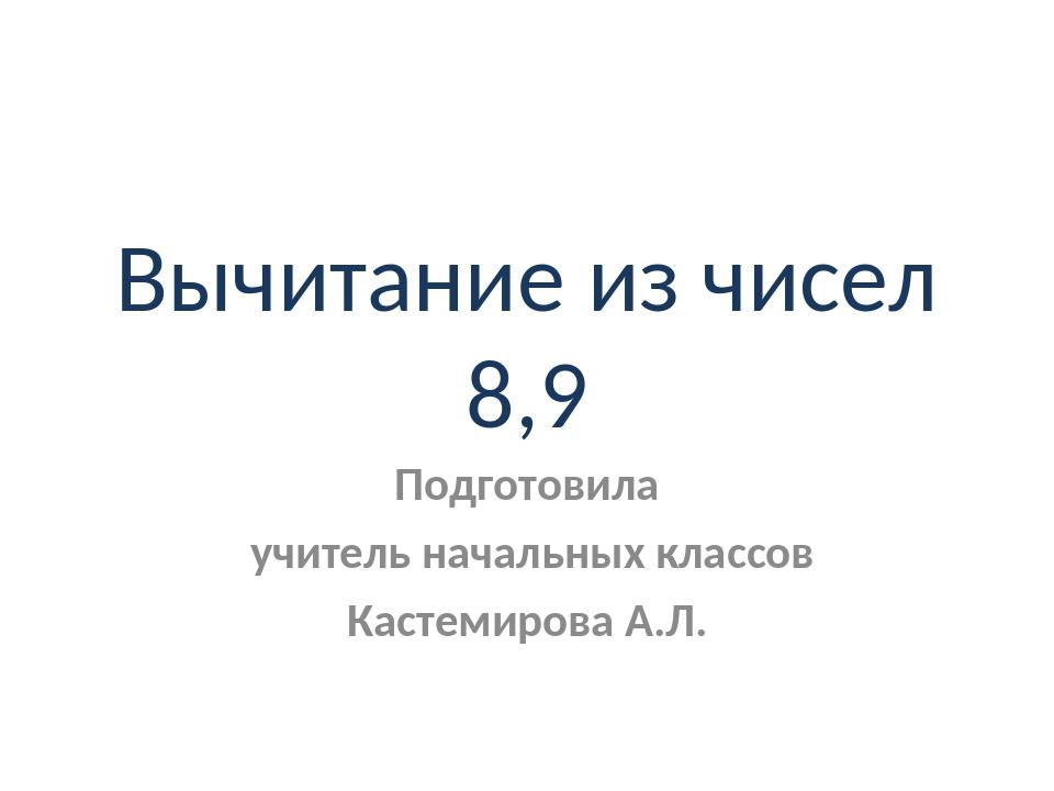 Вычитание из чисел 8,9 Подготовила учитель начальных классов Кастемирова А.Л.