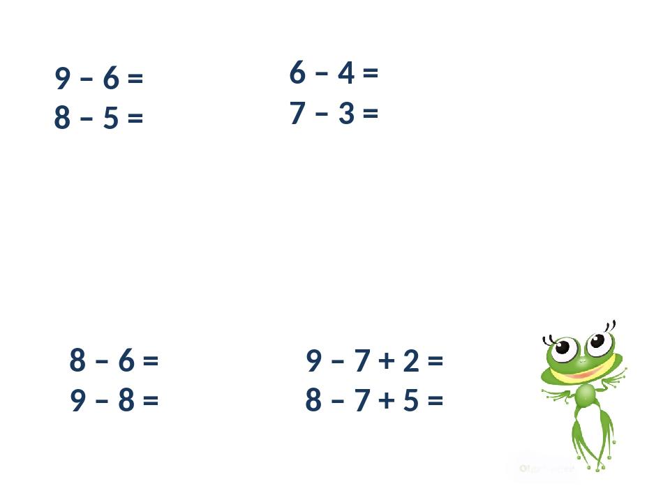 9 – 6 = 8 – 5 = 6 – 4 = 7 – 3 = 8 – 6 = 9 – 8 = 9 – 7 + 2 = 8 – 7 + 5 =