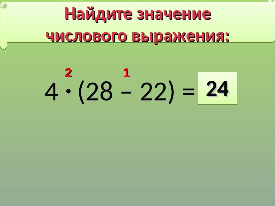 4 (28 – 22) = 24 2 1 Найдите значение числового выражения: