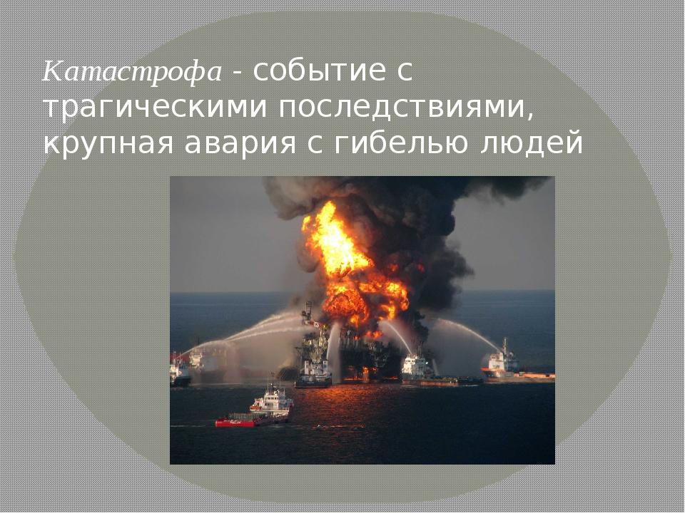 Катастрофа- событие с трагическими последствиями, крупная авария с гибелью л...