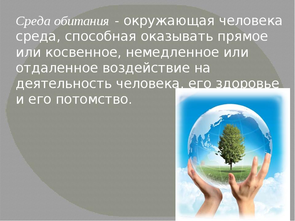 Среда обитания- окружающая человека среда, способная оказывать прямое или ко...