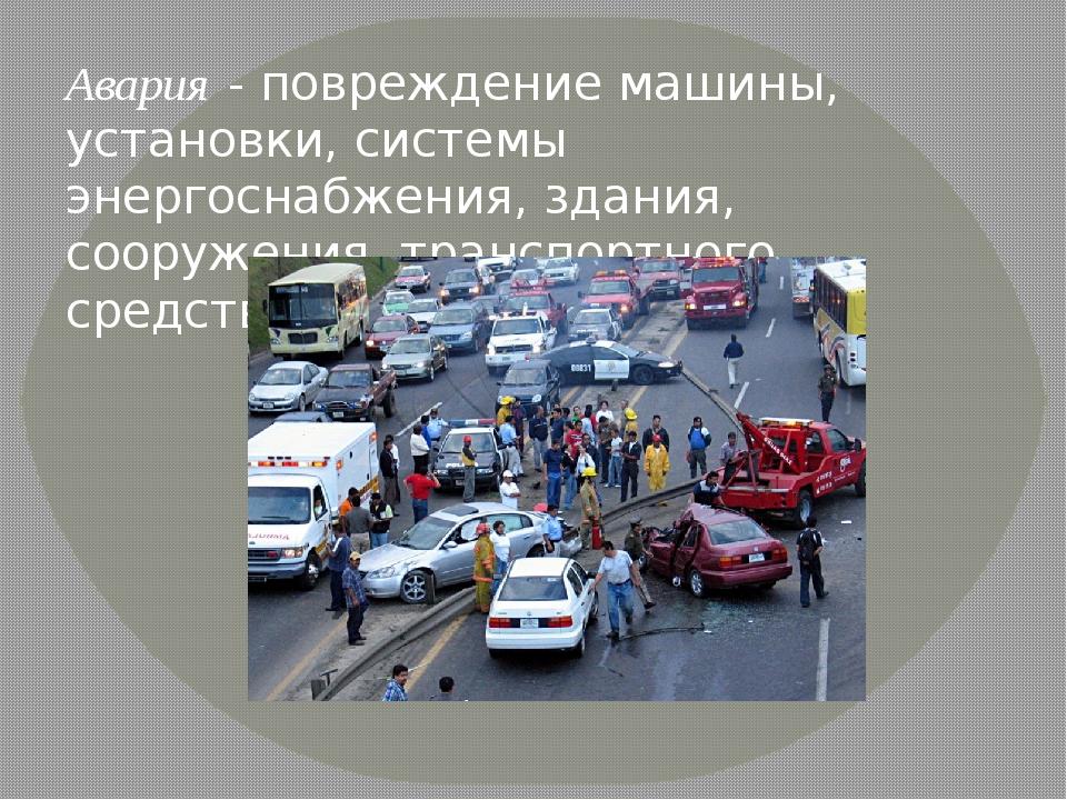 Авария- повреждение машины, установки, системы энергоснабжения, здания, соор...