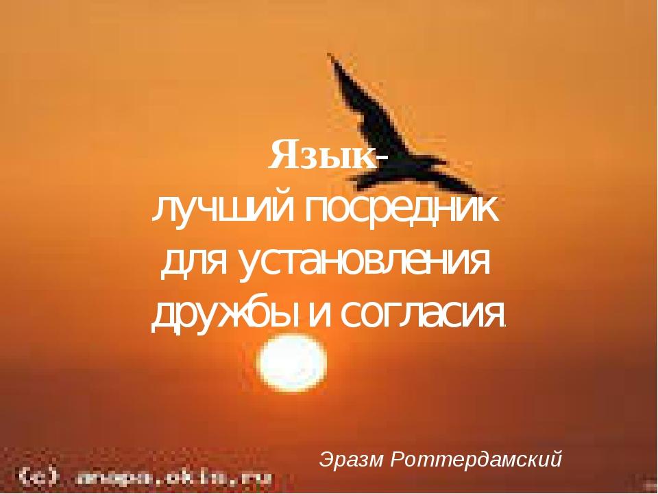 Язык- лучший посредник для установления дружбы и согласия. Эразм Роттердамский