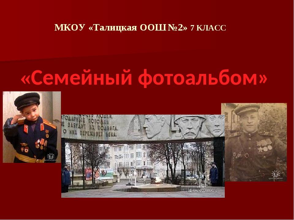 МКОУ «Талицкая ООШ №2» 7 КЛАСС «Семейный фотоальбом»