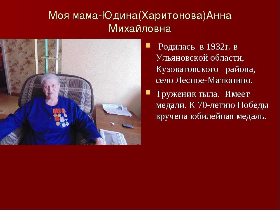 Моя мама-Юдина(Харитонова)Анна Михайловна Родилась в 1932г. в Ульяновской обл...