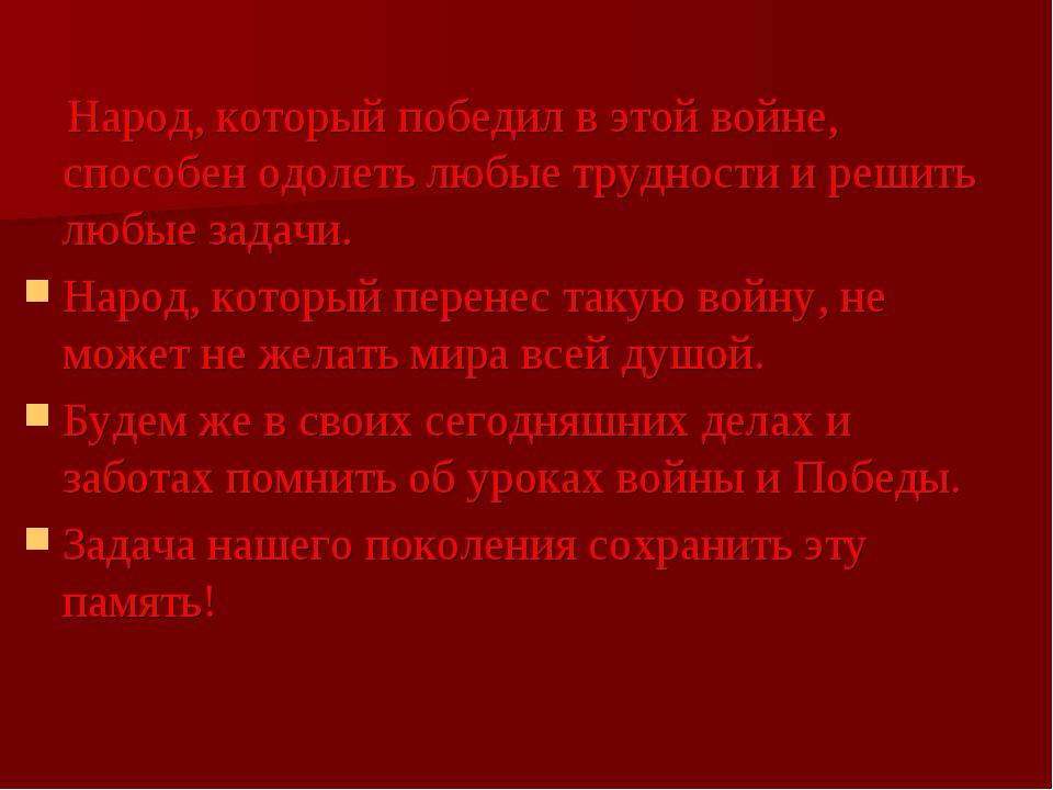 Народ, который победил в этой войне, способен одолеть любые трудности и реши...