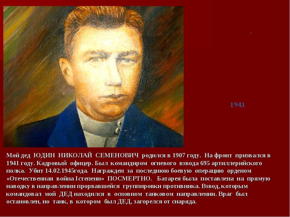 Мой дед ЮДИН НИКОЛАЙ СЕМЕНОВИЧ родился в 1907 году. На фронт призвался в 1941...