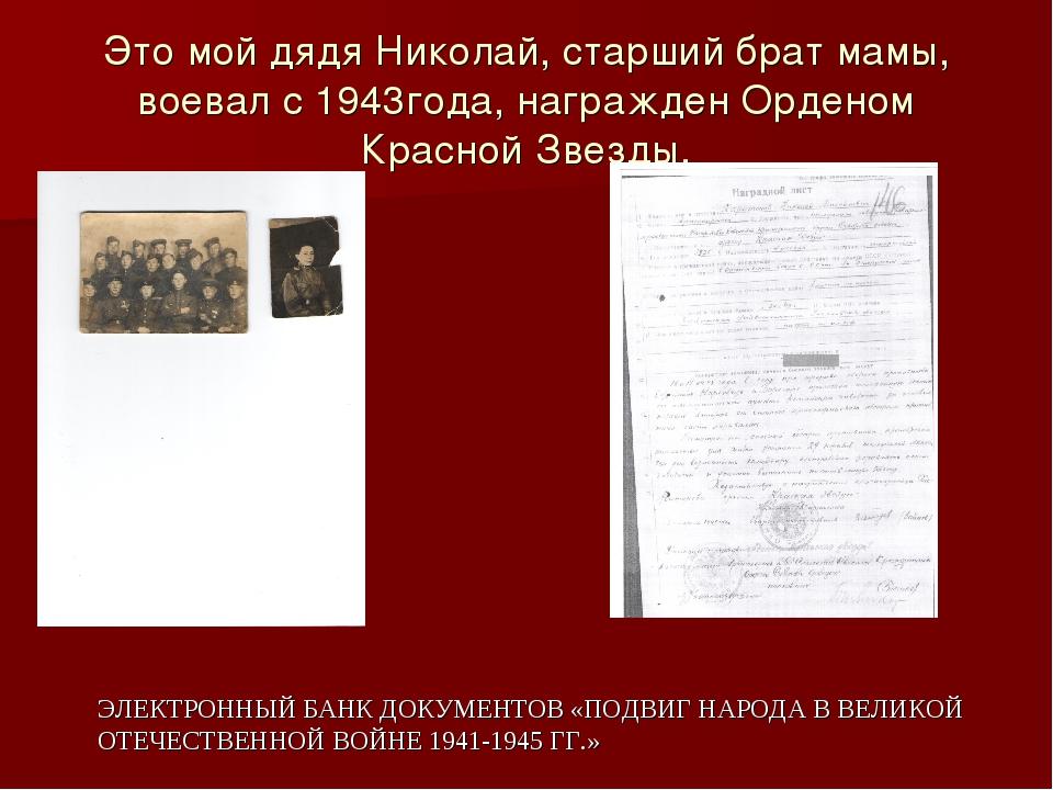 Это мой дядя Николай, старший брат мамы, воевал с 1943года, награжден Орденом...