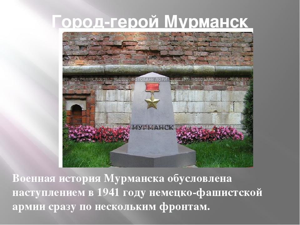 Город-герой Мурманск Военная история Мурманска обусловлена наступлением в 194...