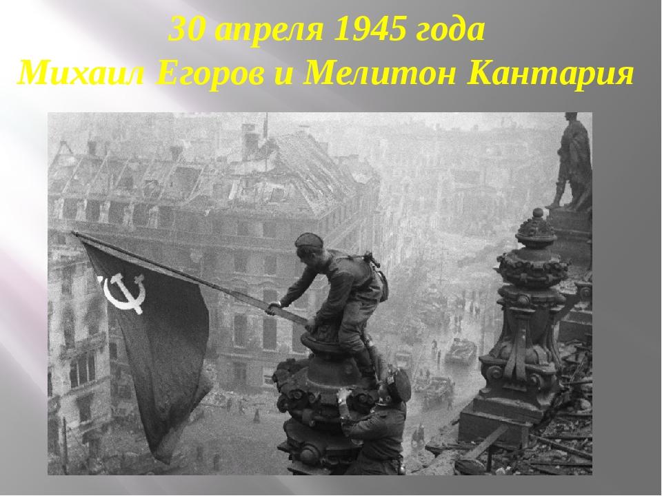 30 апреля 1945 года Михаил Егоров и Мелитон Кантария