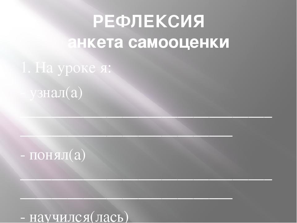 РЕФЛЕКСИЯ анкета самооценки 1. На уроке я: - узнал(а) _______________________...