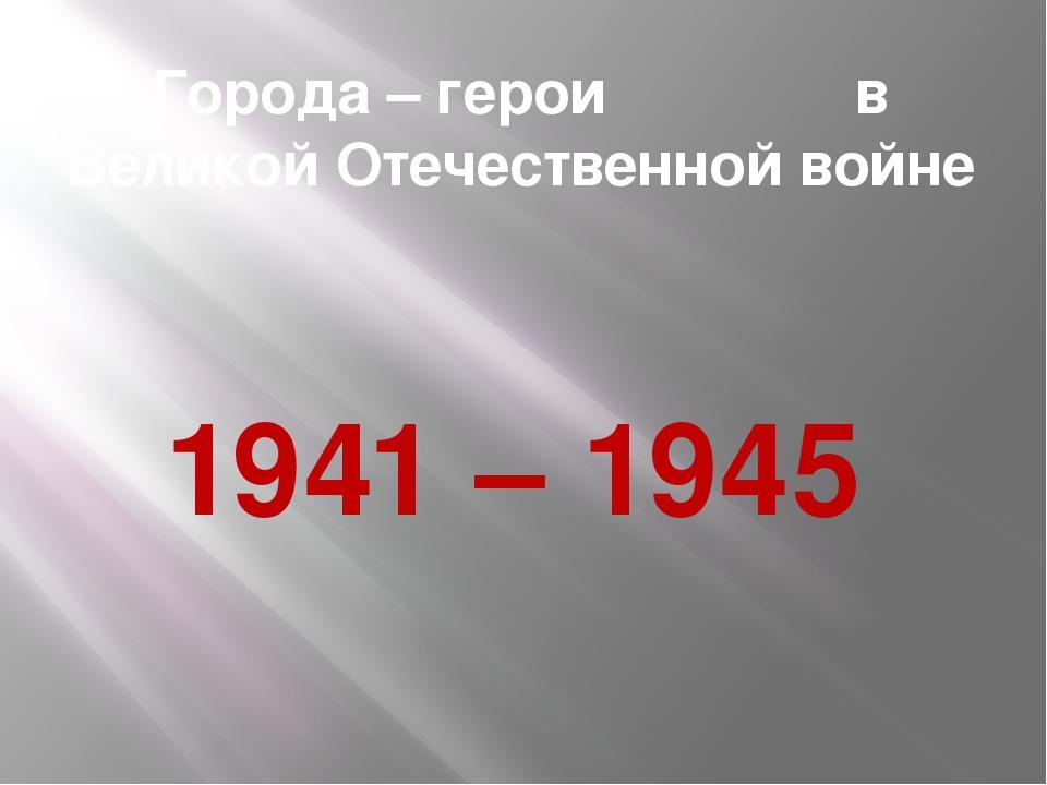 Города – герои в Великой Отечественной войне 1941 – 1945