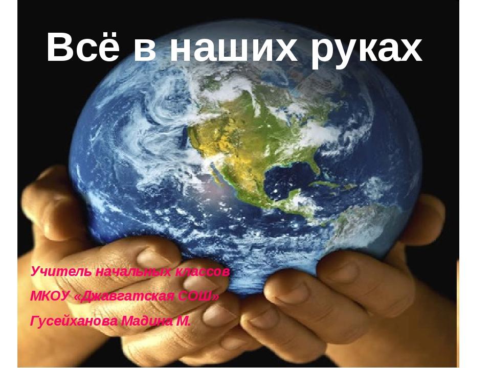 Всё в наших руках Учитель начальных классов МКОУ «Джавгатская СОШ» Гусейханов...
