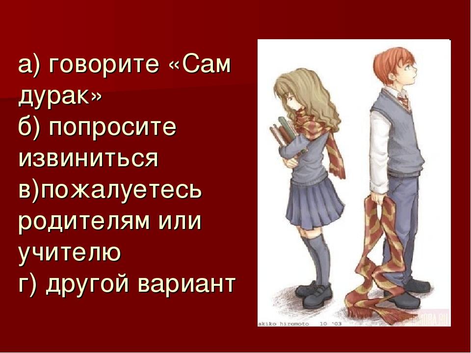 а) говорите «Сам дурак» б) попросите извиниться в)пожалуетесь родителям или у...