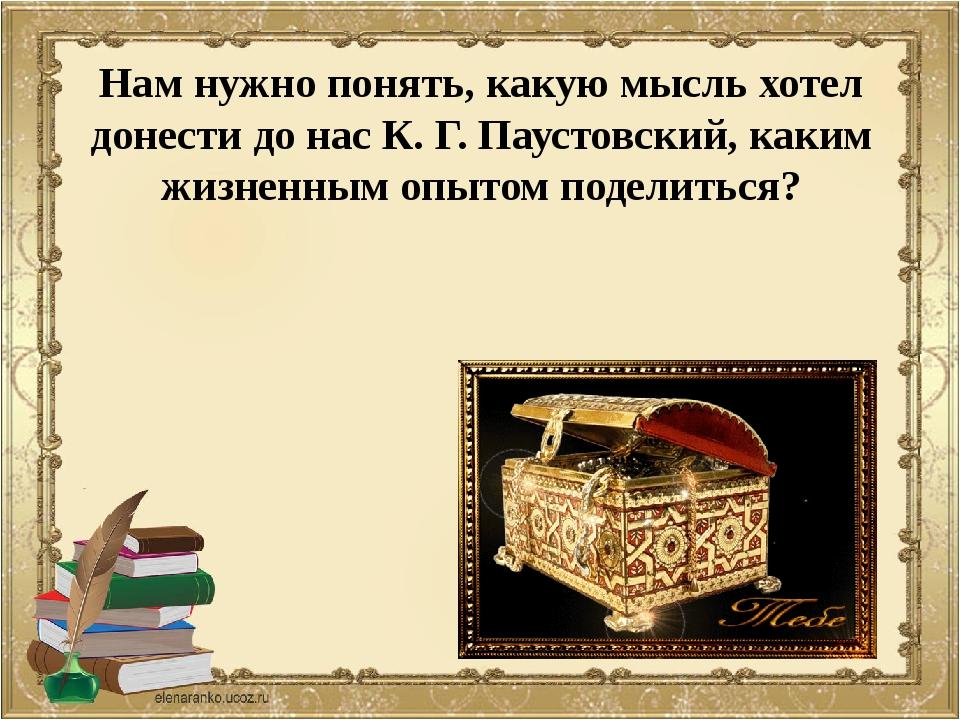 Нам нужно понять, какую мысль хотел донести до нас К. Г. Паустовский, каким ж...