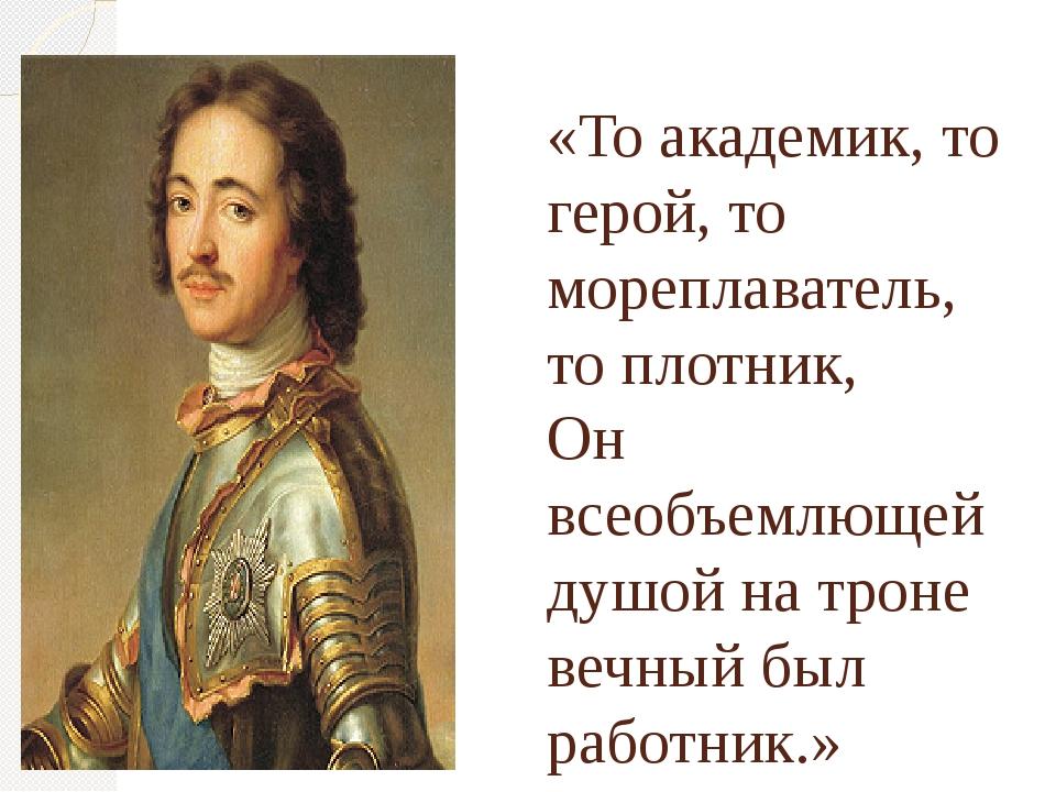 «То академик, то герой, то мореплаватель, то плотник, Он всеобъемлющей душой...
