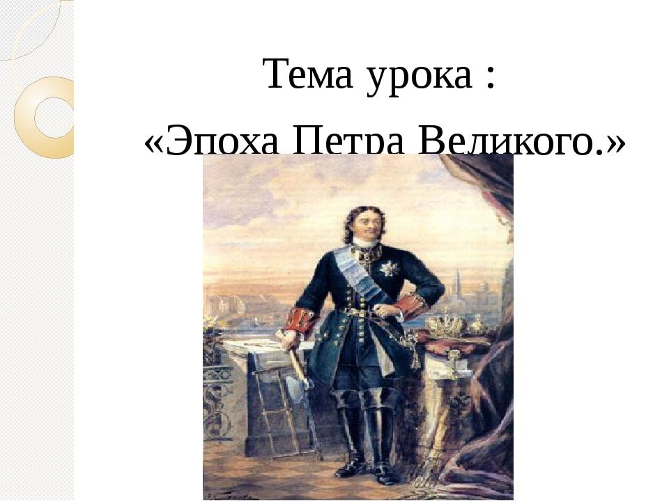 Тема урока : «Эпоха Петра Великого.»