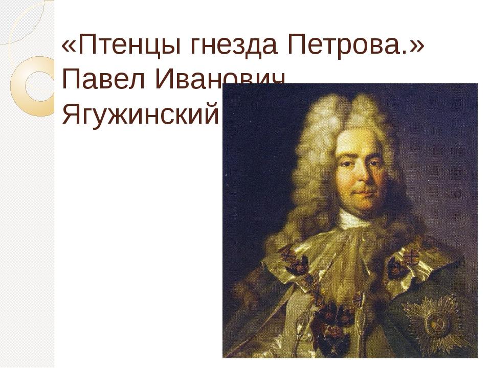 «Птенцы гнезда Петрова.» Павел Иванович Ягужинский.