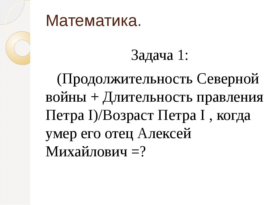 Математика. Задача 1: (Продолжительность Северной войны + Длительность правле...