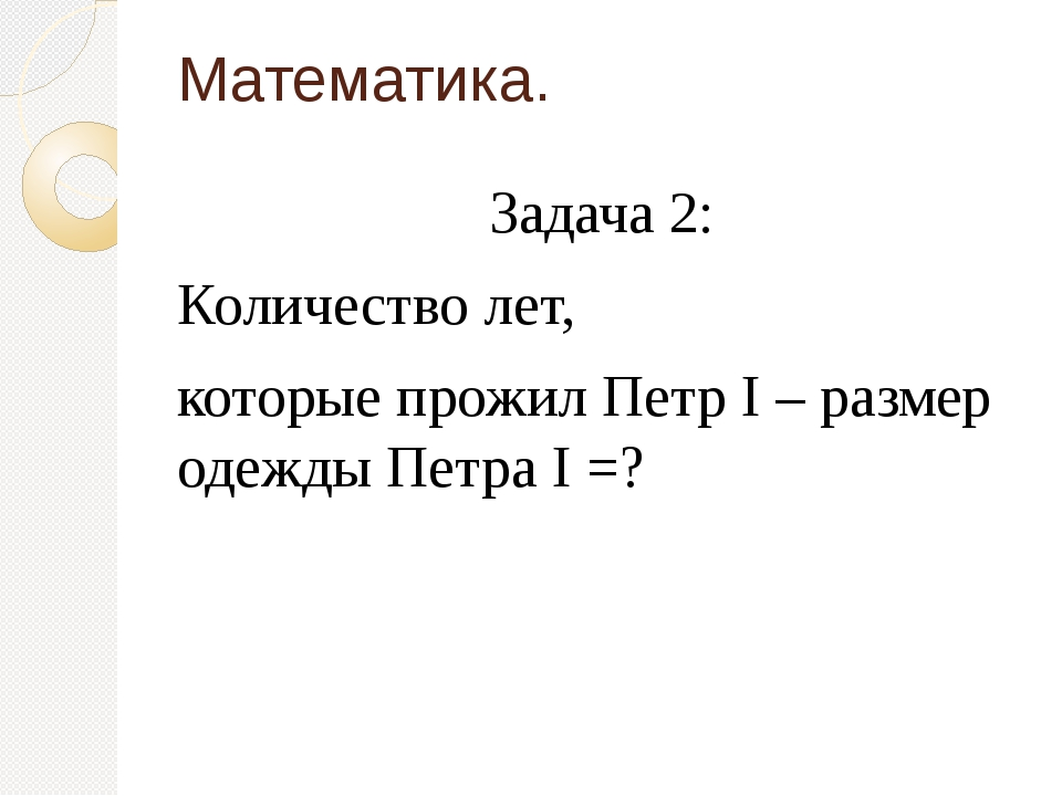 Математика. Задача 2: Количество лет, которые прожил Петр I – размер одежды П...