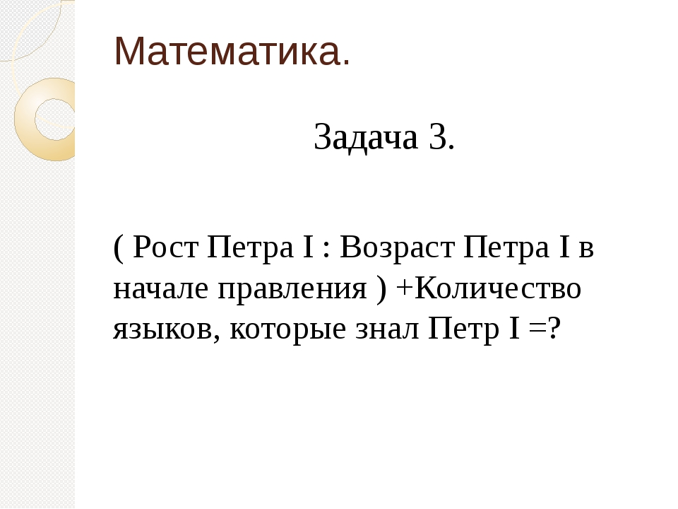 Математика. Задача 3. ( Рост Петра I : Возраст Петра I в начале правления ) +...