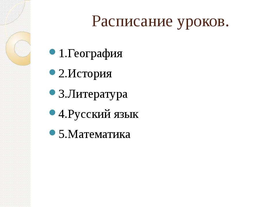 Расписание уроков. 1.География 2.История 3.Литература 4.Русский язык 5.Матем...