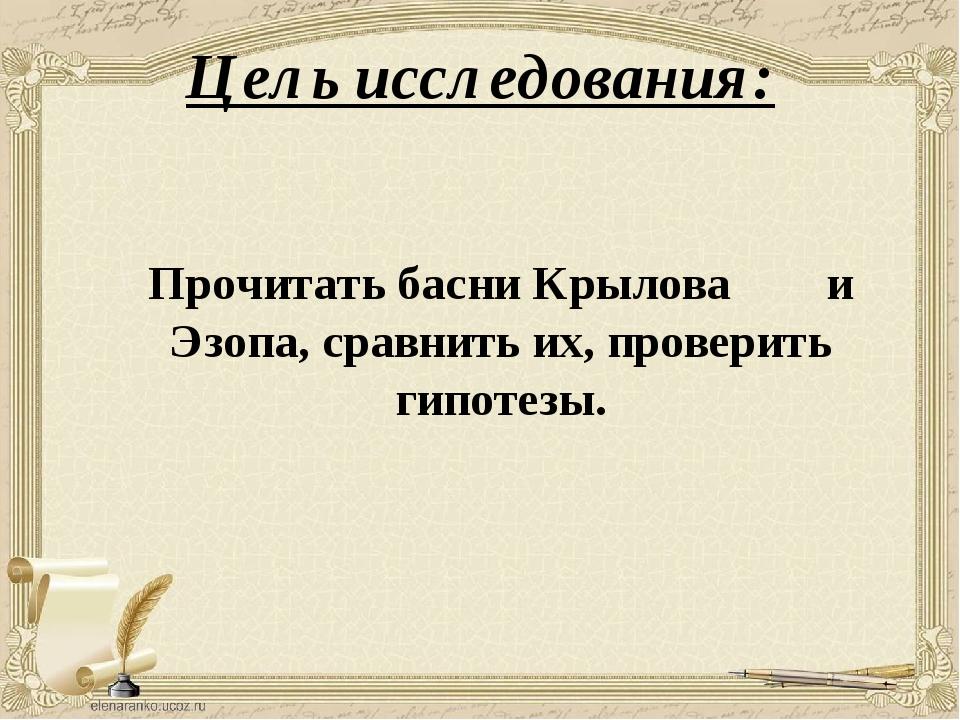 Цель исследования: Прочитать басни Крылова и Эзопа, сравнить их, проверить ги...