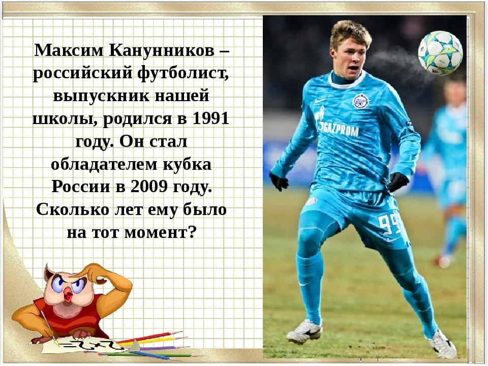 Максим Канунников – российский футболист, выпускник нашей школы, родился в 19...