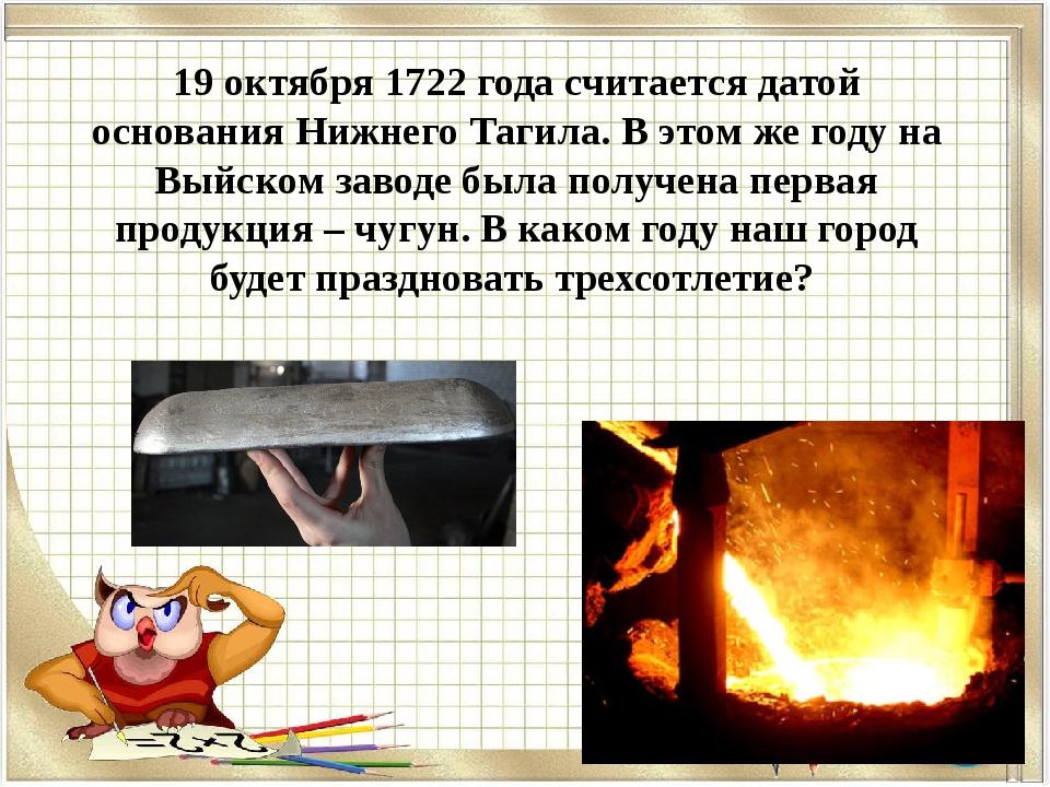 19 октября 1722 года считается датой основания Нижнего Тагила. В этом же году...