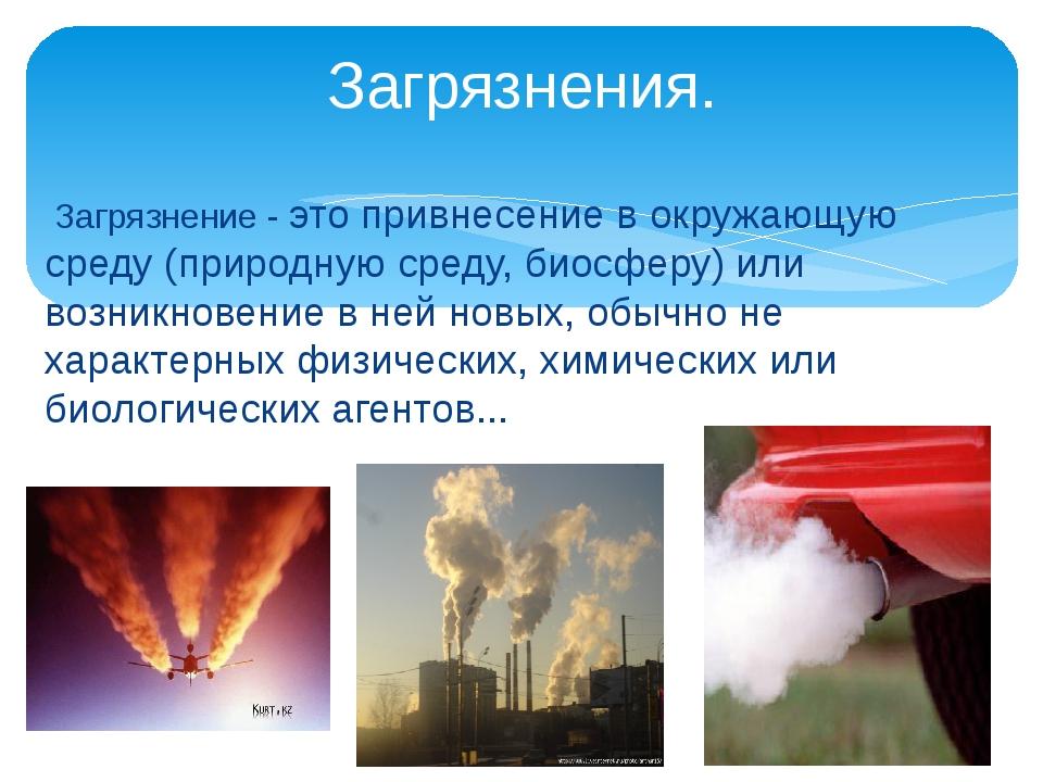Загрязнение - это привнесение в окружающую среду (природную среду, биосферу)...