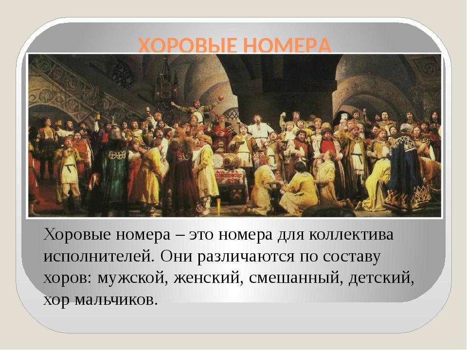 ХОРОВЫЕ НОМЕРА Хоровые номера – это номера для коллектива исполнителей. Они р...
