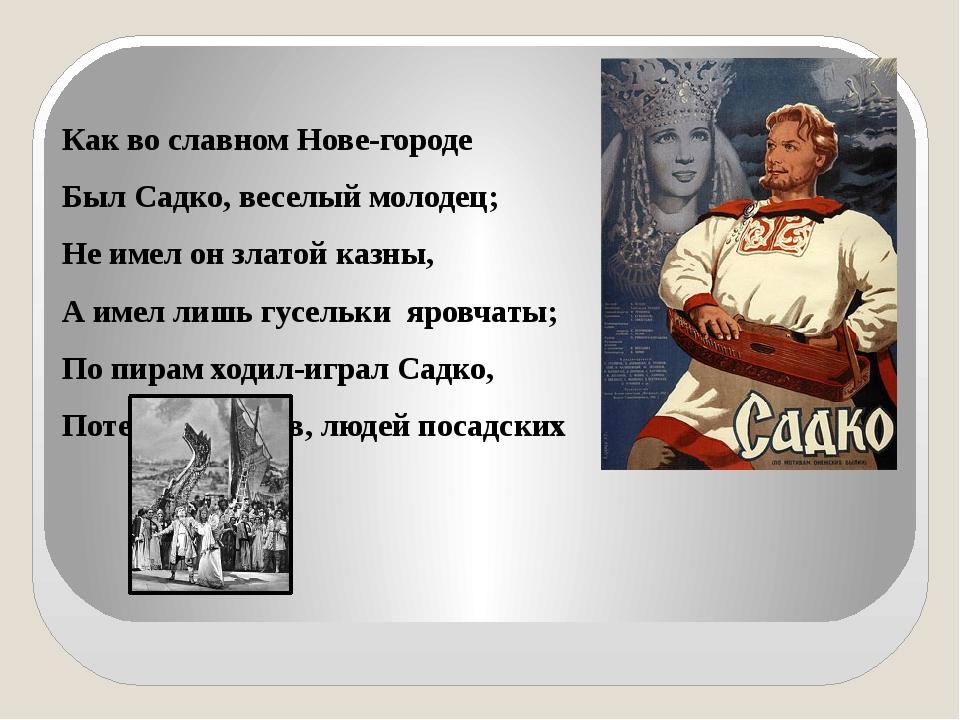 Как во славном Нове-городе Был Садко, веселый молодец; Не имел он златой каз...