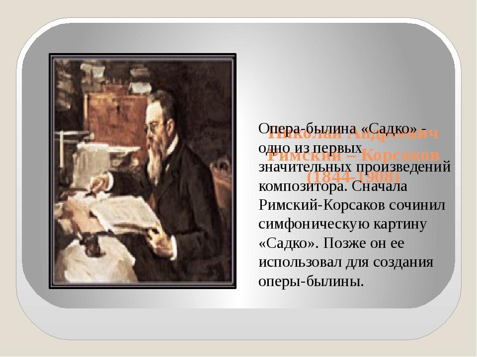 Николай Андреевич Римский – Корсаков (1844-1908) Опера-былина «Садко» - одно...