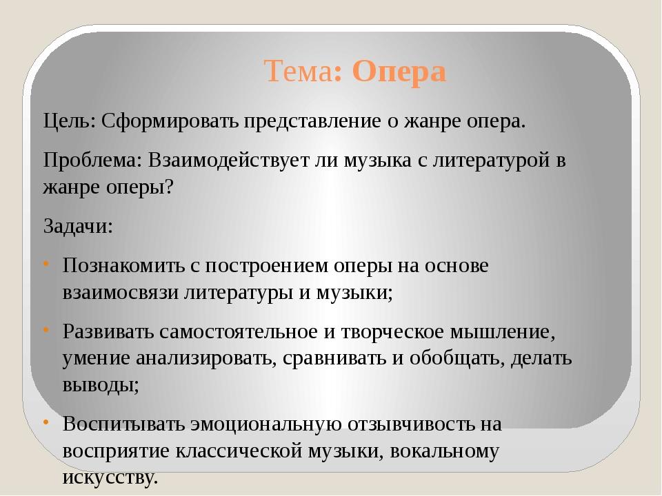 Тема: Опера Цель: Сформировать представление о жанре опера. Проблема: Взаимод...