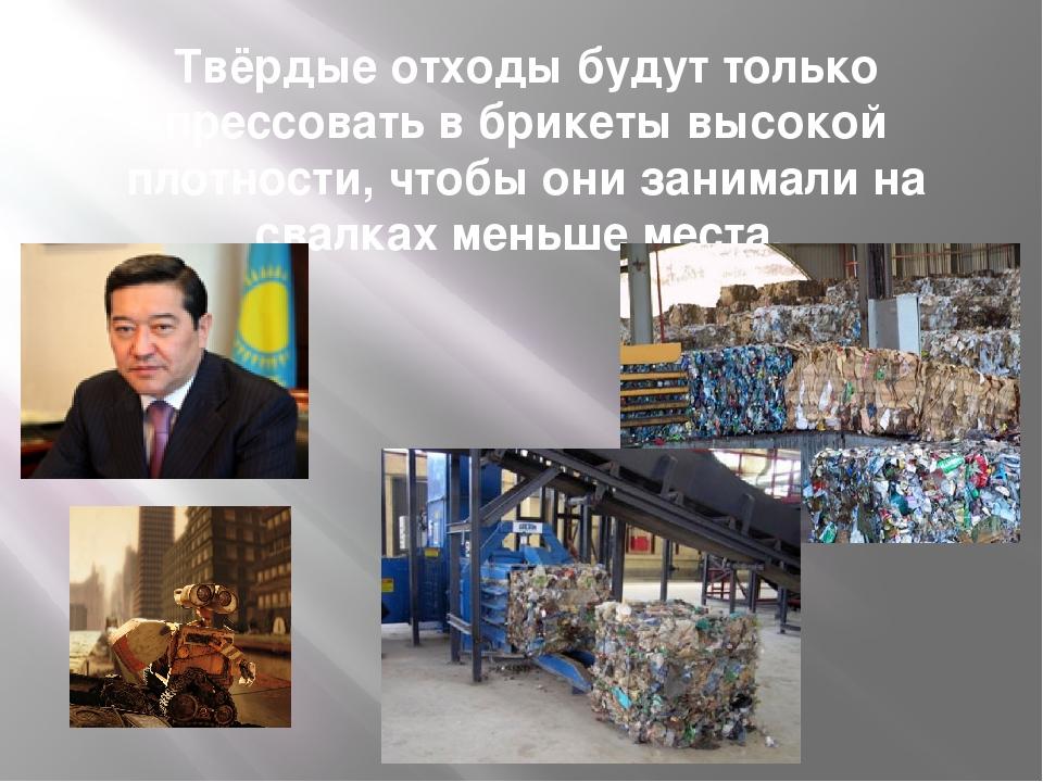 Твёрдые отходы будут только прессовать в брикеты высокой плотности, чтобы они...